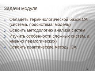 Задачи модуля Овладеть терминологической базой СА (система, подсистема, модел