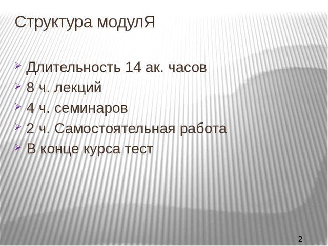 Структура модулЯ Длительность 14 ак. часов 8 ч. лекций 4 ч. семинаров 2 ч. Са...