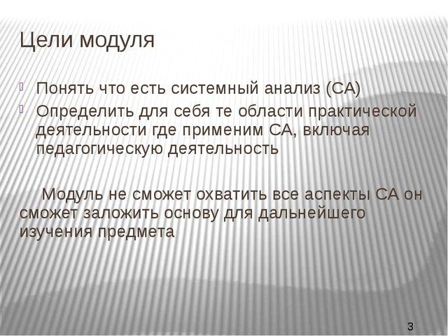 Цели модуля Понять что есть системный анализ (СА) Определить для себя те обла...