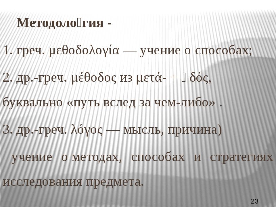 Методоло́гия- 1. греч.μεθοδολογία— учение оспособах; 2.др.-греч.μέθοδο...