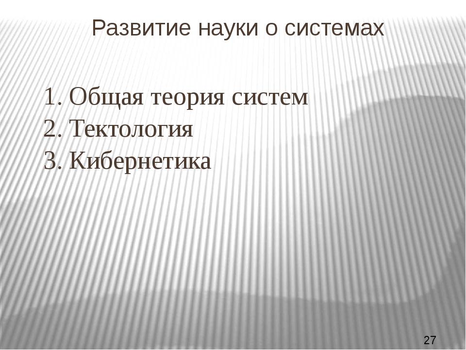 Развитие науки о системах 1. Общая теория систем 2. Тектология 3. Кибернет...