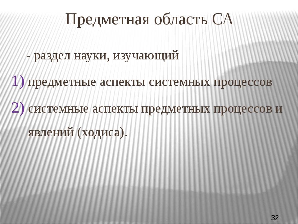 Предметная область СА - раздел науки, изучающий предметные аспекты системных...
