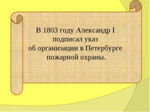 В 1803 году Александр I подписал указ об организации в Петербурге пожарной ох