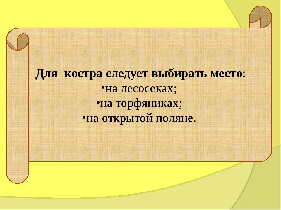 Для костра следует выбирать место: на лесосеках; на торфяниках; на открытой...