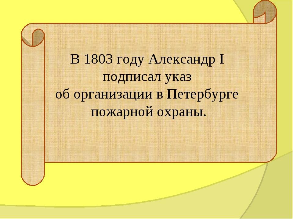 В 1803 году Александр I подписал указ об организации в Петербурге пожарной ох...