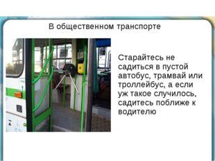 В общественном транспорте Старайтесь не садиться в пустой автобус, трамвай ил