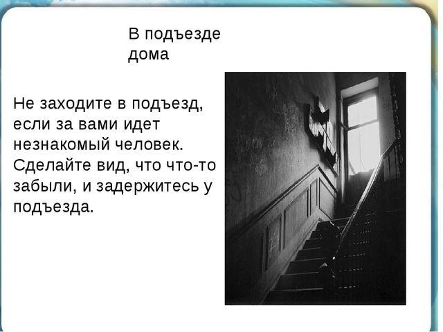 В подъезде дома Не заходите в подъезд, если за вами идет незнакомый человек....