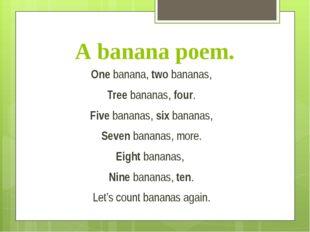 A banana poem. One banana, two bananas, Tree bananas, four. Five bananas, six