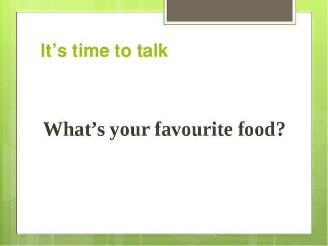 It's time to talk What's your favourite food?