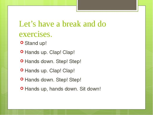 Let's have a break and do exercises. Stand up! Hands up. Clap! Clap! Hands do...
