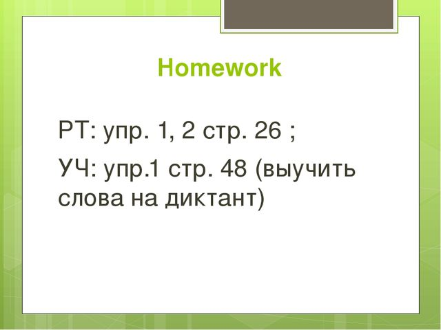 Homework РТ: упр. 1, 2 стр. 26 ; УЧ: упр.1 стр. 48 (выучить слова на диктант)