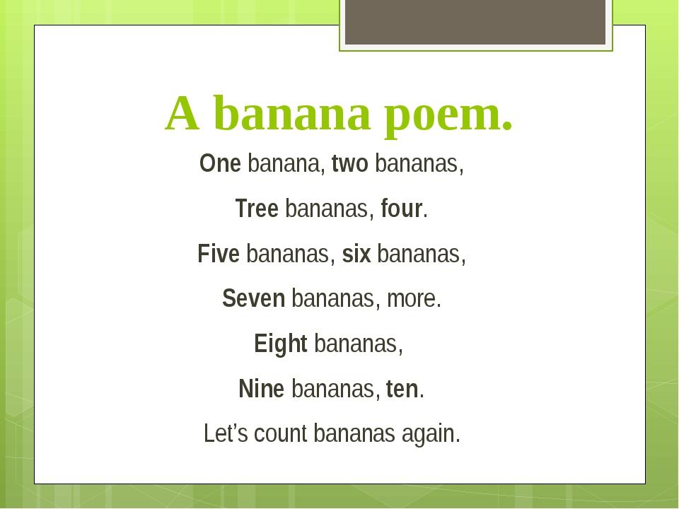 A banana poem. One banana, two bananas, Tree bananas, four. Five bananas, six...