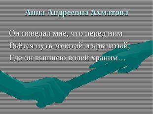 Анна Андреевна Ахматова Он поведал мне, что перед ним Вьётся путь золотой и к