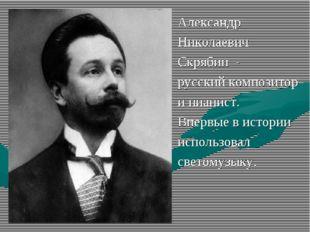 Александр Николаевич Скрябин - русский композитор и пианист. Впервые в истори