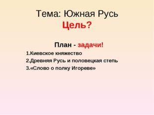 Тема: Южная Русь Цель? План - задачи! Киевское княжество Древняя Русь и полов