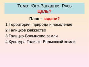Тема: Юго-Западная Русь Цель? План – задачи? Территория, природа и население