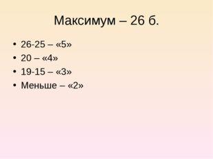Максимум – 26 б. 26-25 – «5» 20 – «4» 19-15 – «3» Меньше – «2»