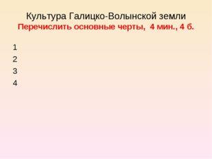 Культура Галицко-Волынской земли Перечислить основные черты, 4 мин., 4 б. 1