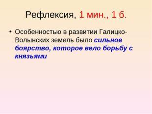 Рефлексия, 1 мин., 1 б. Особенностью в развитии Галицко-Волынских земель было