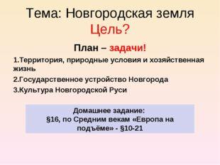 Тема: Новгородская земля Цель? План – задачи! Территория, природные условия и