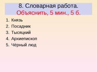 8. Словарная работа. Объяснить, 5 мин., 5 б. Князь Посадник Тысяцкий Архиепис