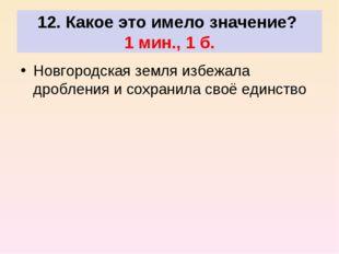 12. Какое это имело значение? 1 мин., 1 б. Новгородская земля избежала дробл