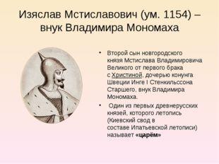 Изяслав Мстиславович (ум. 1154) – внук Владимира Мономаха Второй сын новгород