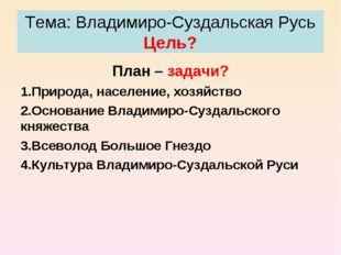 Тема: Владимиро-Суздальская Русь Цель? План – задачи? Природа, население, хоз
