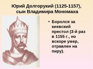 Юрий Долгорукий (1125-1157), сын Владимира Мономаха Боролся за киевский прест
