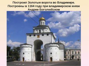 Построил Золотые ворота во Владимире. Построены в1164 годупри владимирском