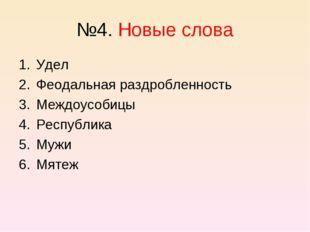 №4. Новые слова Удел Феодальная раздробленность Междоусобицы Республика Мужи