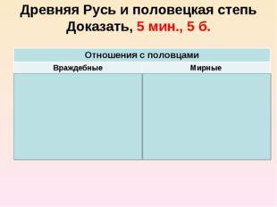 Древняя Русь и половецкая степь Доказать, 5 мин., 5 б. Отношения с половцами