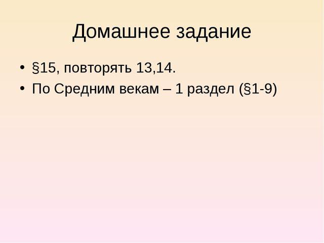 Домашнее задание §15, повторять 13,14. По Средним векам – 1 раздел (§1-9)