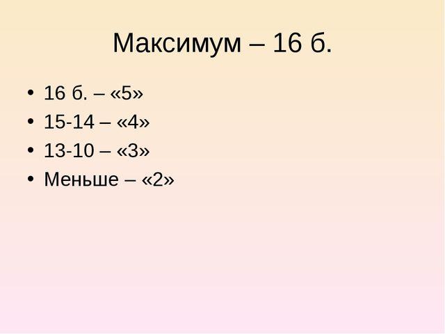 Максимум – 16 б. 16 б. – «5» 15-14 – «4» 13-10 – «3» Меньше – «2»