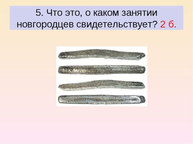5. Что это, о каком занятии новгородцев свидетельствует? 2 б.