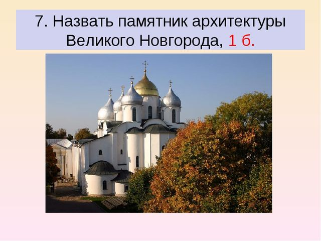 7. Назвать памятник архитектуры Великого Новгорода, 1 б.