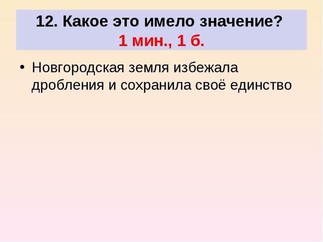 12. Какое это имело значение? 1 мин., 1 б. Новгородская земля избежала дробл...