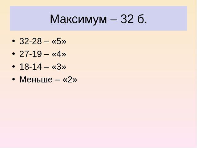 Максимум – 32 б. 32-28 – «5» 27-19 – «4» 18-14 – «3» Меньше – «2»