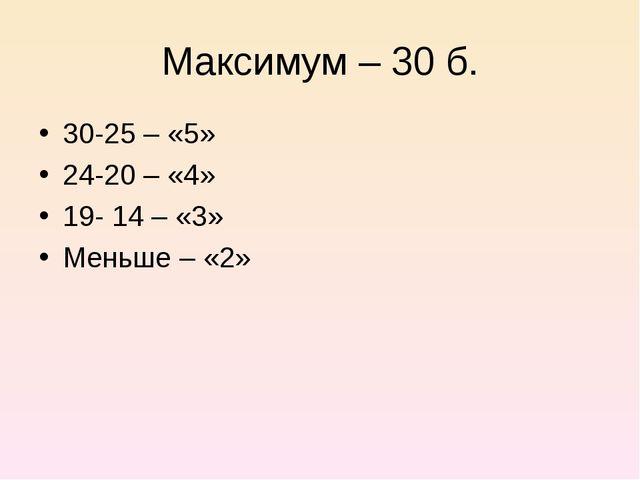 Максимум – 30 б. 30-25 – «5» 24-20 – «4» 19- 14 – «3» Меньше – «2»