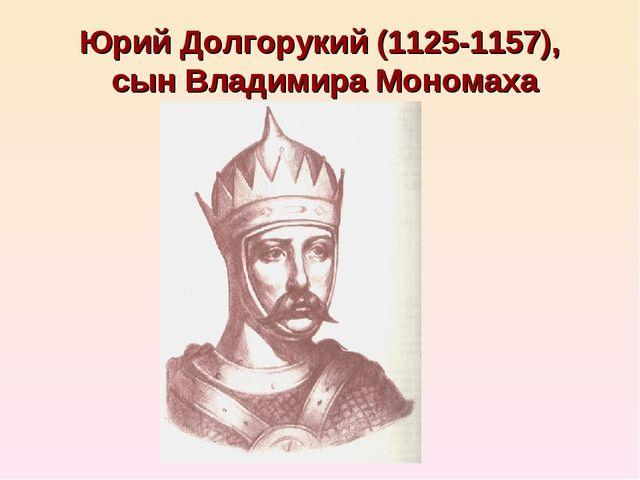 Юрий Долгорукий (1125-1157), сын Владимира Мономаха