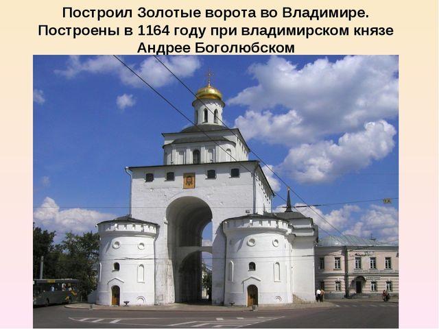 Построил Золотые ворота во Владимире. Построены в1164 годупри владимирском...