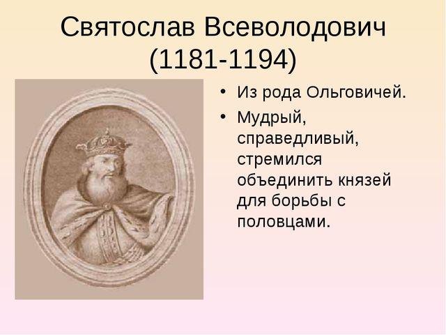 Святослав Всеволодович (1181-1194) Из рода Ольговичей. Мудрый, справедливый,...