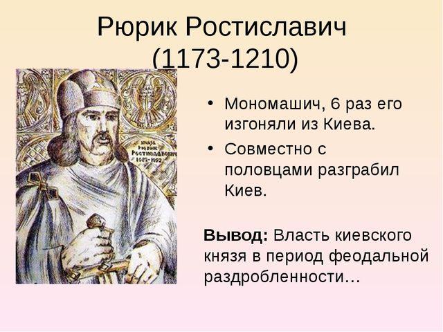 Рюрик Ростиславич (1173-1210) Мономашич, 6 раз его изгоняли из Киева. Совмест...