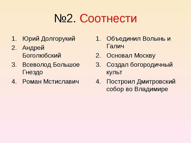 №2. Соотнести Юрий Долгорукий Андрей Боголюбский Всеволод Большое Гнездо Рома...