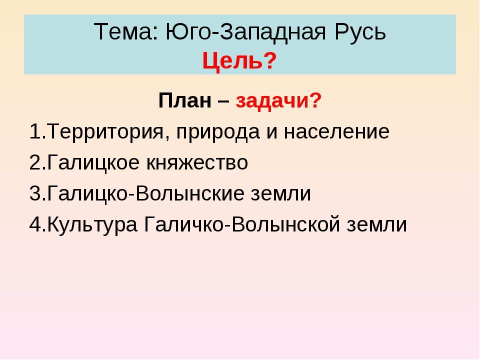 Тема: Юго-Западная Русь Цель? План – задачи? Территория, природа и население...