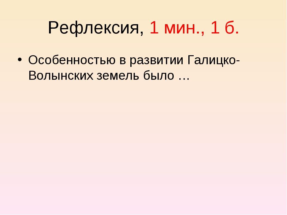 Рефлексия, 1 мин., 1 б. Особенностью в развитии Галицко-Волынских земель было …