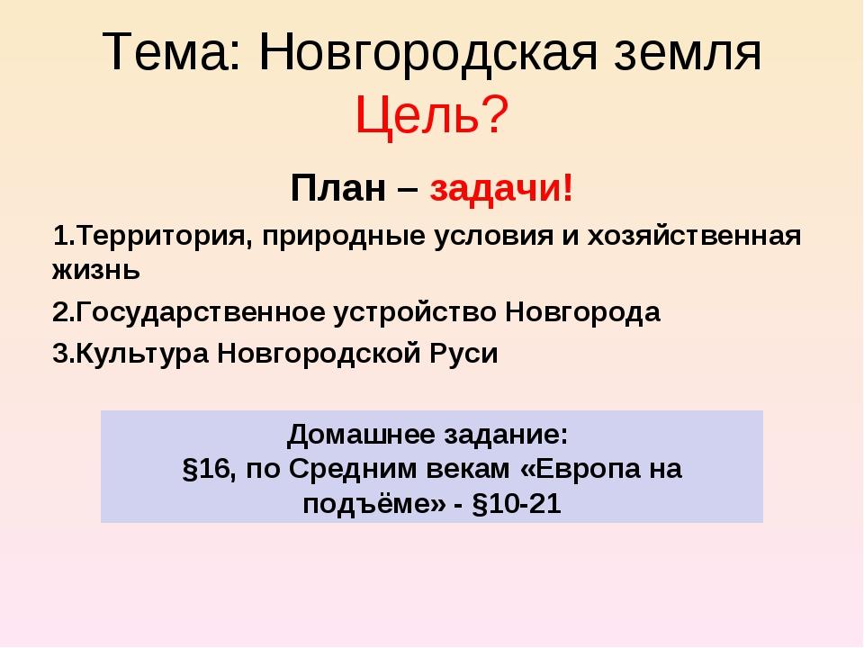 Тема: Новгородская земля Цель? План – задачи! Территория, природные условия и...