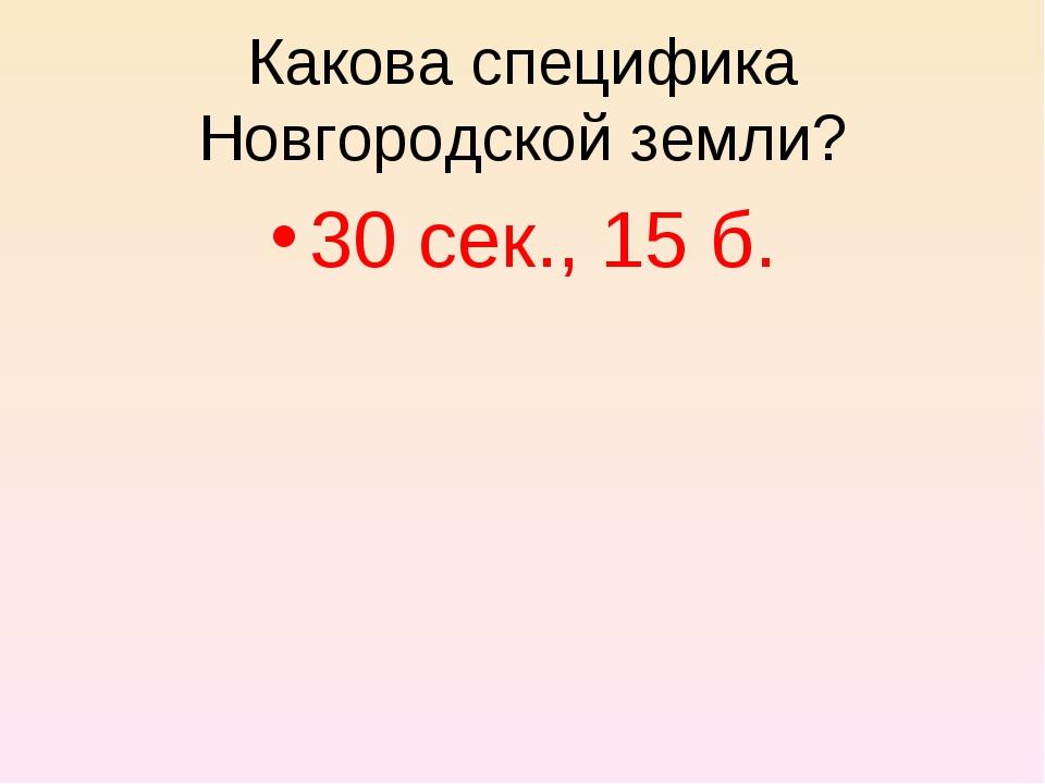 30 сек., 15 б. Какова специфика Новгородской земли?