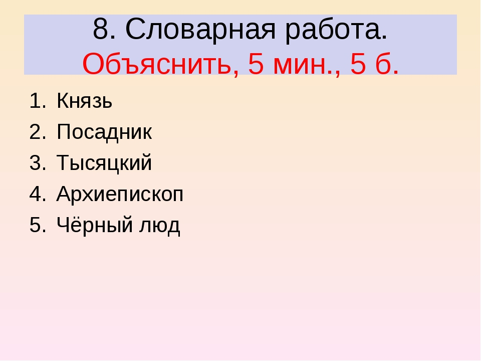 8. Словарная работа. Объяснить, 5 мин., 5 б. Князь Посадник Тысяцкий Архиепис...
