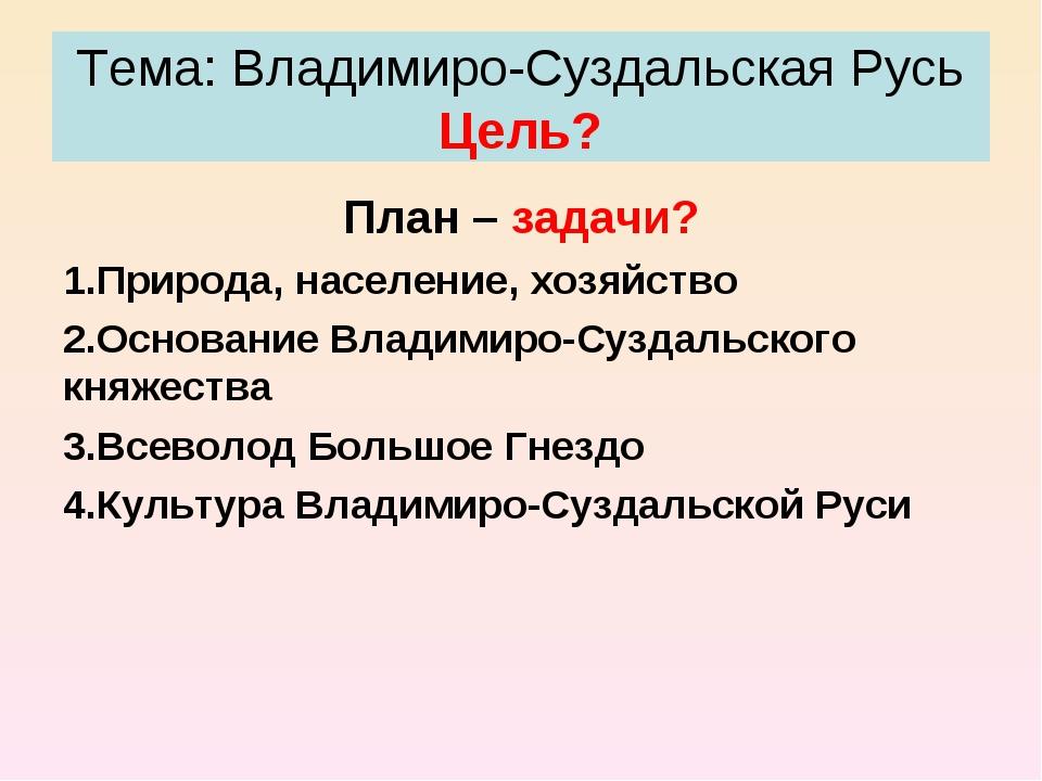 Тема: Владимиро-Суздальская Русь Цель? План – задачи? Природа, население, хоз...